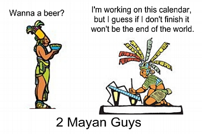 2 Mayan guys: 'Wanna beer?' 'I'm working on this calendar, but I guess if I don't finish it won't be the end of the world.