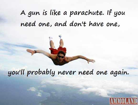 A gun is like a parachute: if you need one, and don't have one, you'll probably never need one again.