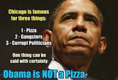 Chicago is famous for three things: 1. Pizza, 2. Gangsters, 3. Corrupt Politicians. One thing can be said with certainty: Obama is NOT a Pizza.