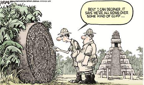 Archaeologists with Mayan calendar: Best I can decipher, it says we're all going over some kind of cliff...