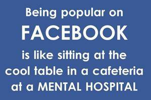 Being popular on Facebook is like sitting at the cool table in a cafeteria at a MENTAL HOSPITAL
