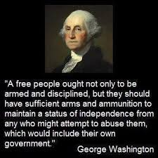 George Washington: 'A free people ought not only to be armed and disciplined, but they should have sufficient arms and ammunition to maintain a status of independence from any who might attempt to abuse them, which would include their own government.'