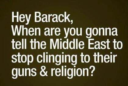 Hey Barack, when are you gonna tell the Middle East to stop clinging to their guns & religion?
