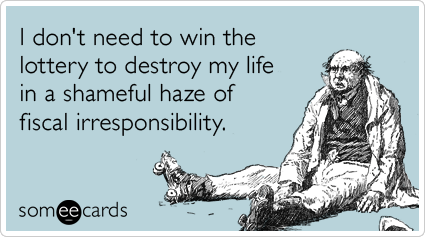 I don't need to win the lottery to destroy my life in a shameful haze of fiscal irresponsibility