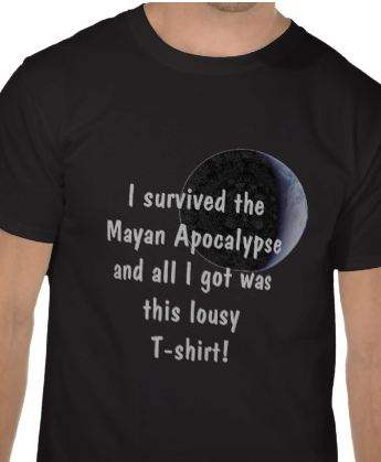 I survived the Mayan Apocalypse and all I got was this lousy T-shirt!