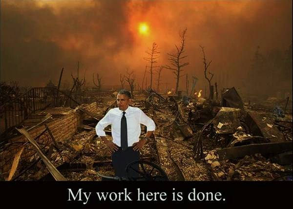 Obama standing amid smoldering ruins: 'My work here is done.'