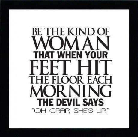 Be the kind of woman that when your feet hit the floor each morning, the devil says, 'Oh crap, she's up.'