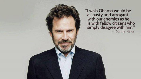 Dennis Miller: I wish Obama would be as nasty and arrogant with our enemies as he is with Americans who simply disagree with him.