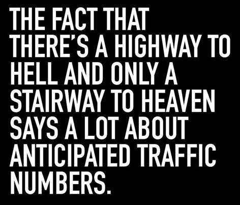 The fact that there's a highway to Hell and only a stairway to Heaven says a lot about anticipated traffic numbers.