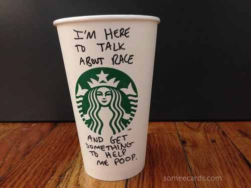 Starbucks cup: I'm here to talk about race and get something to help me poop.