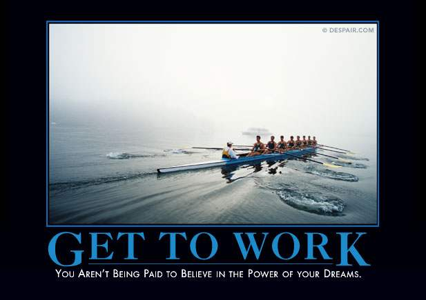 Get to work - you aren't being paid to believe in the power of your dreams