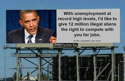 Obama wants to give 12 million illegal aliens the right to compete with you for jobs