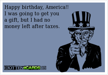 Happy Birthday America!! I was going to get you a gift but I had no money left after taxes