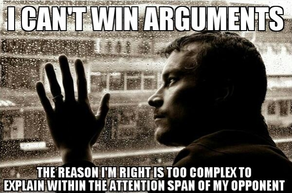 I can't win arguments. The reason I'm right is too complex to explain within the attention span of my opponent.