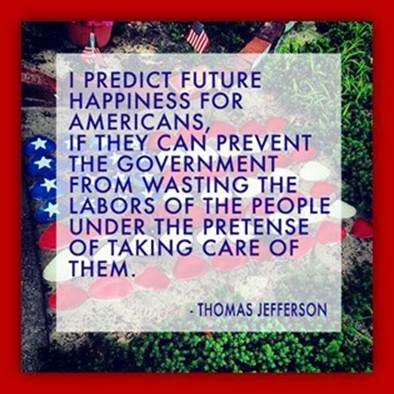 Thomas Jefferson: I predict future happiness for Americans, if they can prevent the government from wasting the labors of the people under the pretense of taking care of them.
