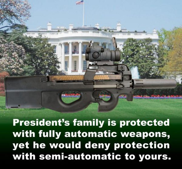 President's family is protected with fully automatic weapons, yet he would deny protection with semi-automatic to yours.