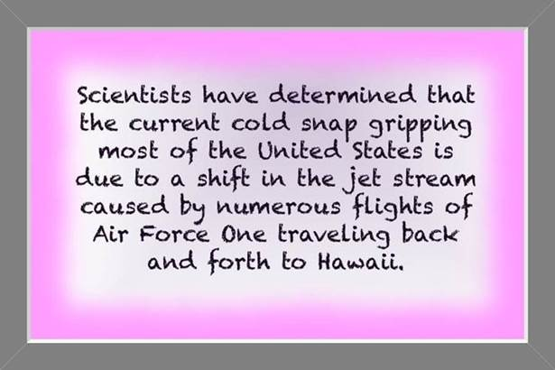Scientists have determined that the current cold snap gripping most of the United States is due to a shift in the jet stream caused my numerous flights of Air Force One traveling back and forth to Hawaii.