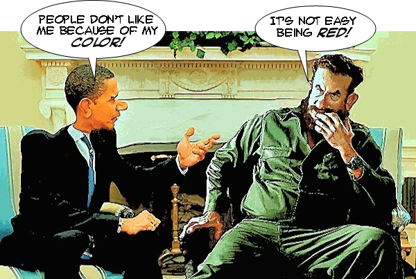Obama: 'People don't like me because of my color!' Fidel: 'It's not easy being red.'