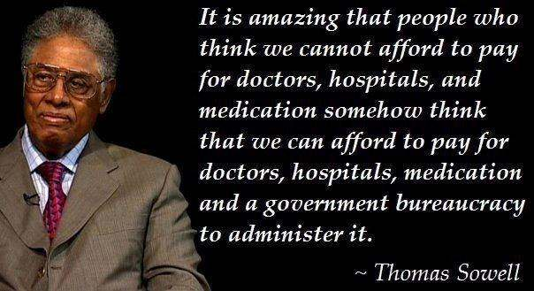 Thomas Sowell: It is amazing that people who think we cannot afford to pay for doctors, hospitals, and medication somehow think that we can afford to pay for doctors, hospitals, medication, and a government bureaucracy to administer it.