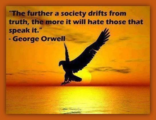 'The further a society drifts from truth, the more it will hate those that speak it.' - George Orwell